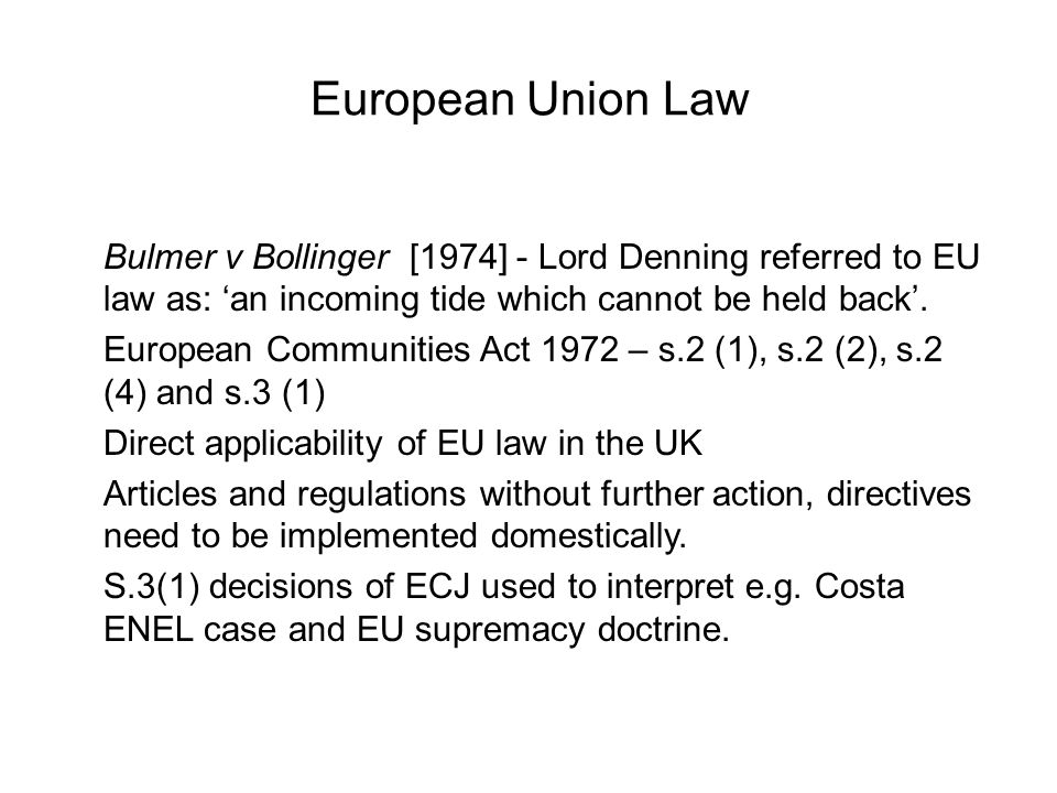 European Union Law Bulmer v Bollinger [1974] - Lord Denning referred to EU law as: 'an incoming tide which cannot be held back'.